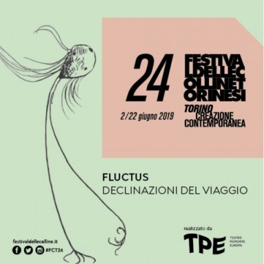 FLUCTUS, DECLINAZIONI DEL VIAGGIO. Torino Creazione Contemporanea - Festival delle Colline Torinesi 24 (2-22 giugno 2019)
